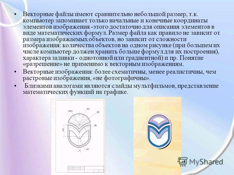 Векторные файлы имеют сравнительно небольшой размер, т.к. компьютер запоминает только начальные и конечные координаты элементов изображения -этого достаточно для описания элементов в виде математических формул. Размер файла как правило не зависит от