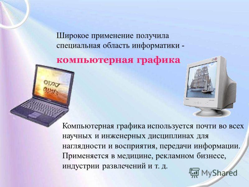 Широкое применение получила специальная область информатики - компьютерная графика Компьютерная графика используется почти во всех научных и инженерных дисциплинах для наглядности и восприятия, передачи информации. Применяется в медицине, рекламном б