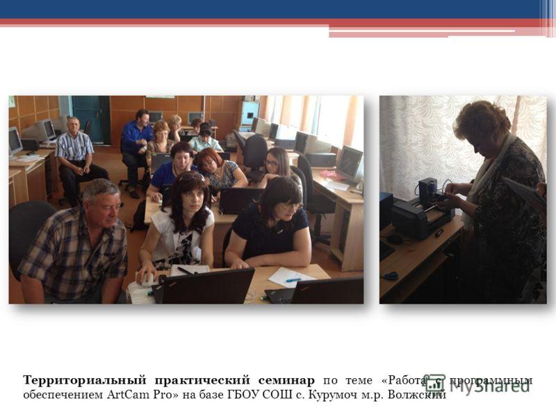 Территориальный практический семинар по теме «Работа с программным обеспечением ArtCam Pro» на базе ГБОУ СОШ с. Курумоч м.р. Волжский