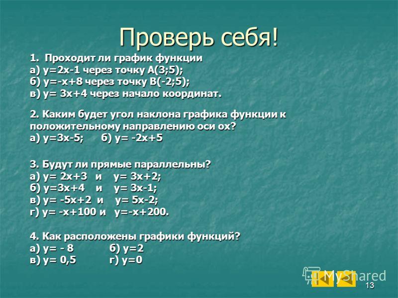 13 Проверь себя! 1.Проходит ли график функции а) у=2х-1 через точку А(3;5); б) у=-х+8 через точку B(-2;5); в) у= 3х+4 через начало координат. 2. Каким будет угол наклона графика функции к положительному направлению оси ох? а) у=3х-5; б) у= -2х+5 3. Б