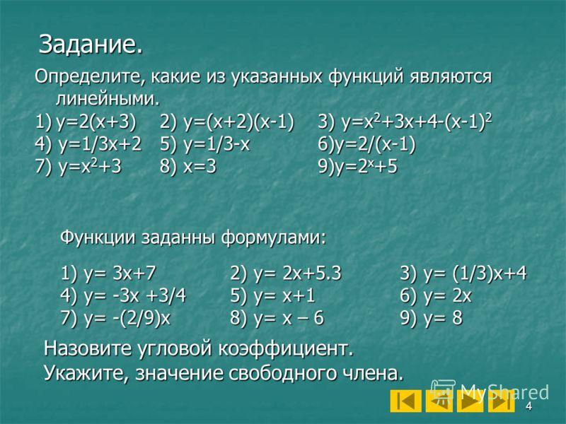 4 Задание. Функции заданны формулами: 1) y= 3x+7 2) y= 2x+5.33) y= (1/3)x+4 4) y= -3x +3/4 5) y= x+16) y= 2x 7) y= -(2/9)x8) y= x – 69) y= 8 Назовите угловой коэффициент. Укажите, значение свободного члена. Определите, какие из указанных функций явля