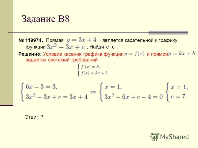 Задание В8 119974. Прямая является касательной к графику функции. Найдите с. Решение: Условие касания графика функции и прямой задаётся системой требований Ответ: 7