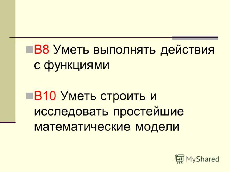 В8 Уметь выполнять действия с функциями В10 Уметь строить и исследовать простейшие математические модели