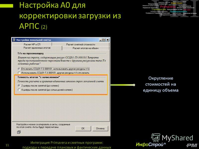 Настройка А0 для корректировки загрузки из АРПС (2) Интеграция Primavera и сметных программ: подходы к передаче плановых и фактических данных 11 Округление стоимостей на единицу объема