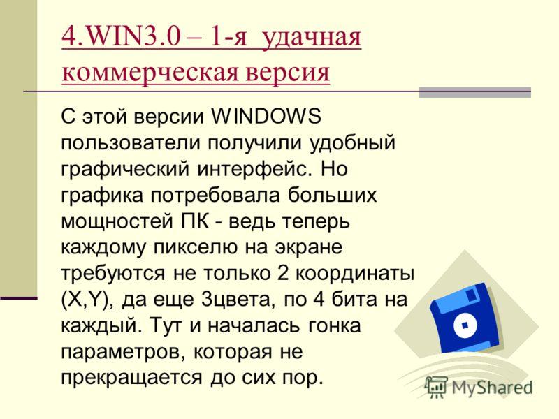 4.WIN3.0 – 1-я удачная коммерческая версия С этой версии WINDOWS пользователи получили удобный графический интерфейс. Но графика потребовала больших мощностей ПК - ведь теперь каждому пикселю на экране требуются не только 2 координаты (X,Y), да еще 3