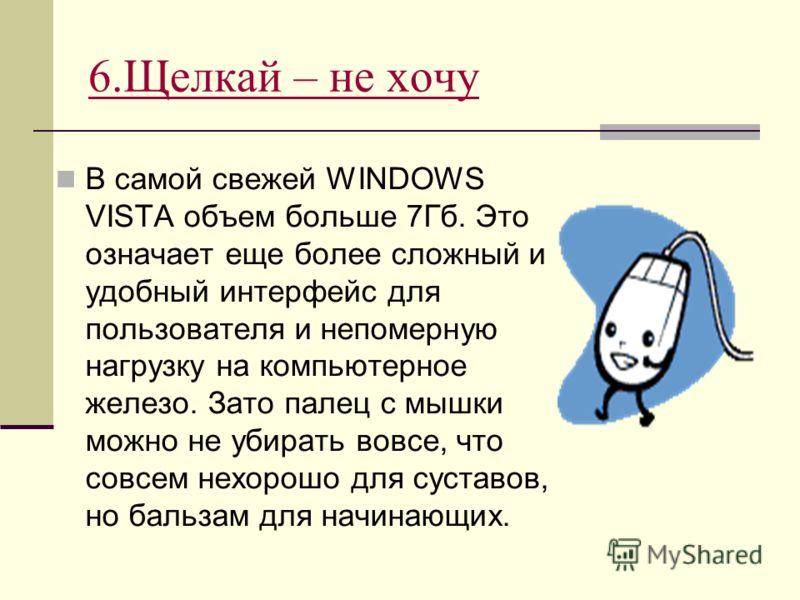 6.Щелкай – не хочу В самой свежей WINDOWS VISTA объем больше 7Гб. Это означает еще более сложный и удобный интерфейс для пользователя и непомерную нагрузку на компьютерное железо. Зато палец с мышки можно не убирать вовсе, что совсем нехорошо для сус
