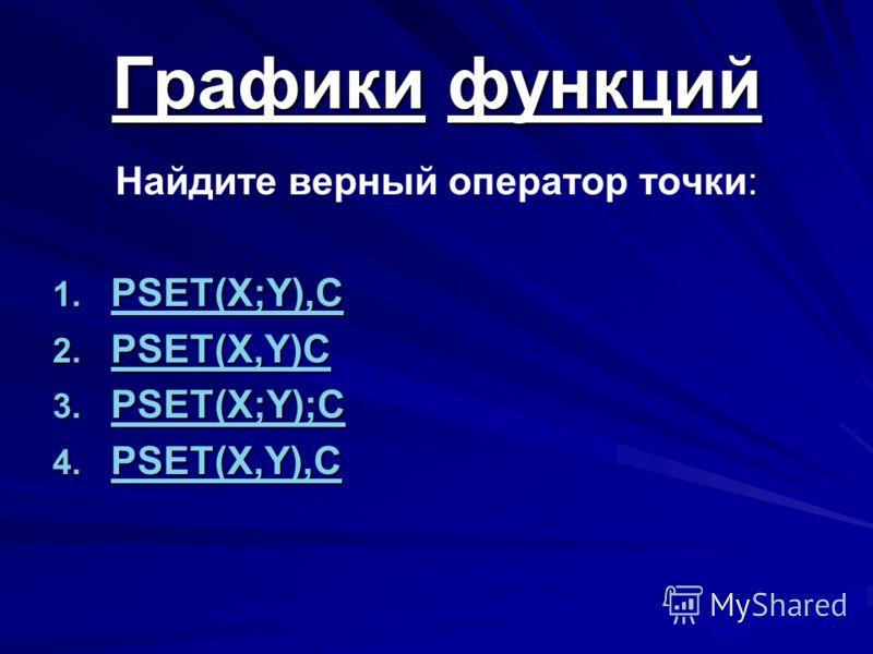 : Найдите верный оператор точки: 1. PSET(X;Y),C PSET(X;Y),C 2. PSET(X,Y)C PSET(X,Y)C 3. PSET(X;Y);C PSET(X;Y);C 4. PSET(X,Y),C PSET(X,Y),C Графики функций