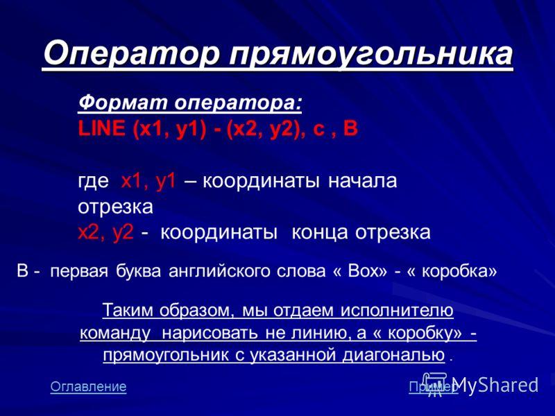 Оператор прямоугольника Формат оператора: LINE (x1, y1) - (x2, y2), с, B где x1, y1 – координаты начала отрезка х2, y2 - координаты конца отрезка B - первая буква английского слова « Box» - « коробка» Таким образом, мы отдаем исполнителю команду нари