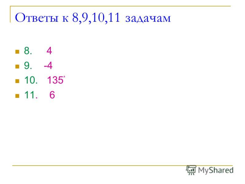 Ответы к 8,9,10,11 задачам 8. 4 9. -4 10. 135ْ 11. 6