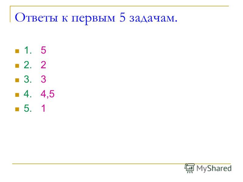 Ответы к первым 5 задачам. 1. 5 2. 2 3. 3 4. 4,5 5. 1