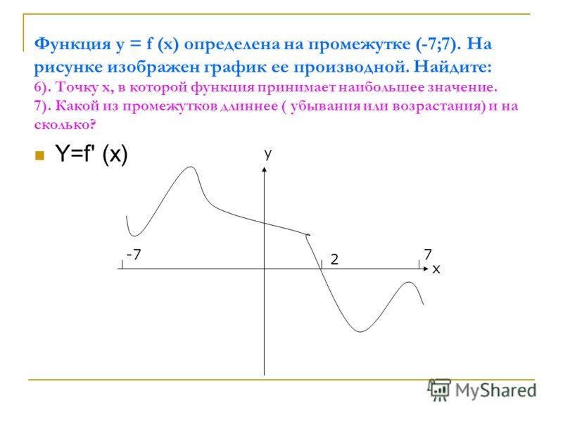 Функция у = f (x) определена на промежутке (-7;7). На рисунке изображен график ее производной. Найдите: 6). Точку х, в которой функция принимает наибольшее значение. 7). Какой из промежутков длиннее ( убывания или возрастания) и на сколько? Y=f' (x)