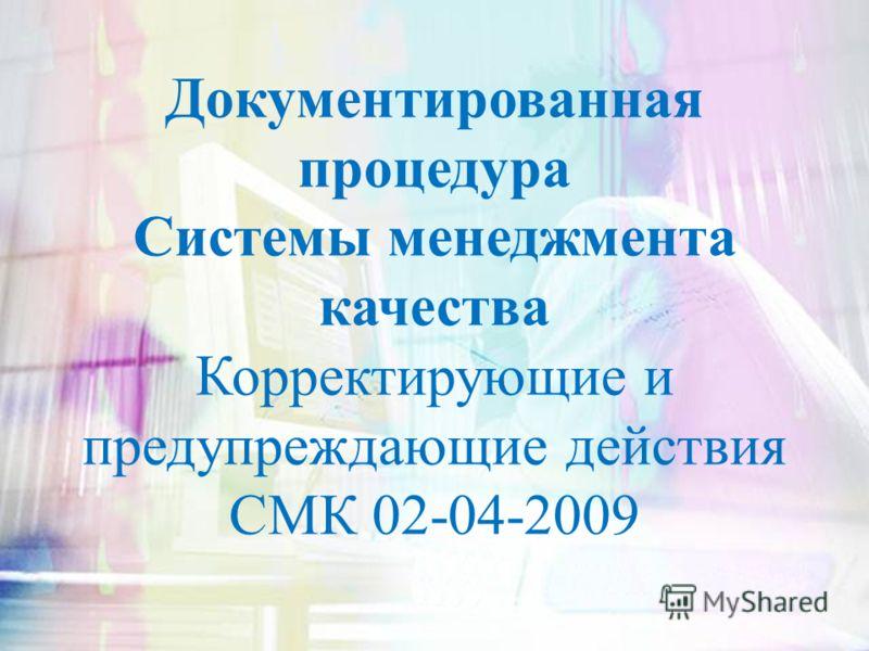Документированная процедура Системы менеджмента качества Корректирующие и предупреждающие действия СМК 02-04-2009