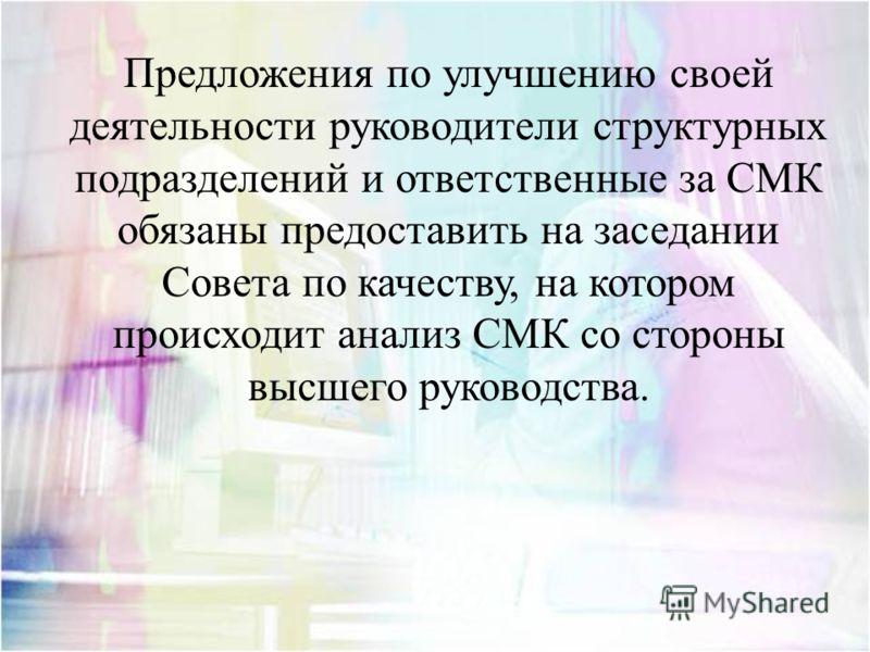Предложения по улучшению своей деятельности руководители структурных подразделений и ответственные за СМК обязаны предоставить на заседании Совета по качеству, на котором происходит анализ СМК со стороны высшего руководства.