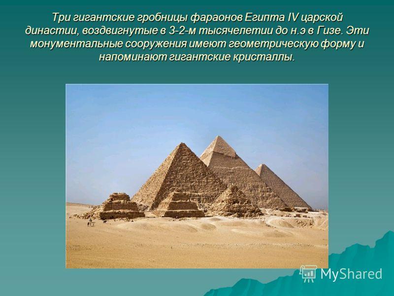 Три гигантские гробницы фараонов Египта IV царской династии, воздвигнутые в 3-2-м тысячелетии до н.э в Гизе. Эти монументальные сооружения имеют геометрическую форму и напоминают гигантские кристаллы.