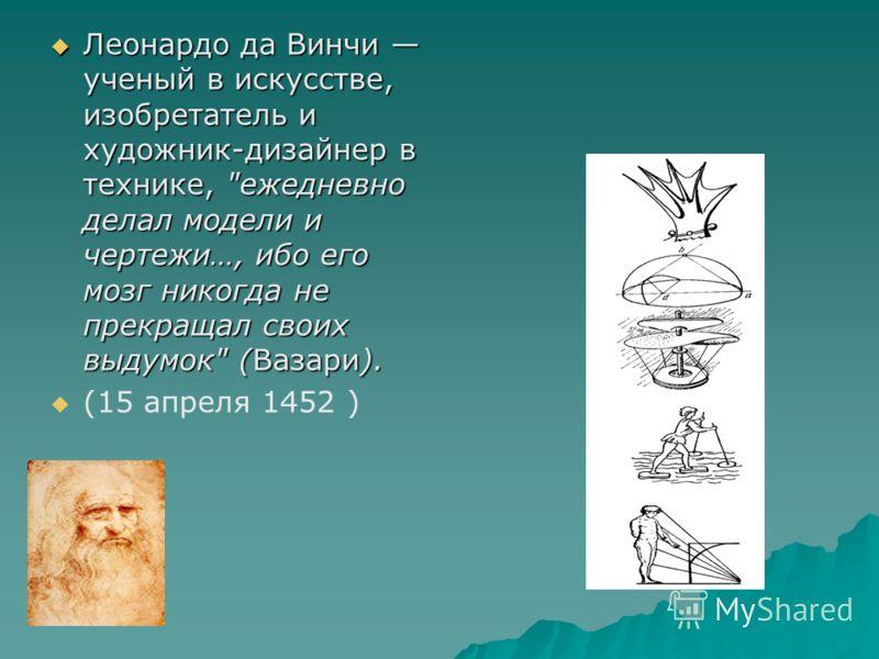 Леонардо да Винчи ученый в искусстве, изобретатель и художник-дизайнер в технике,