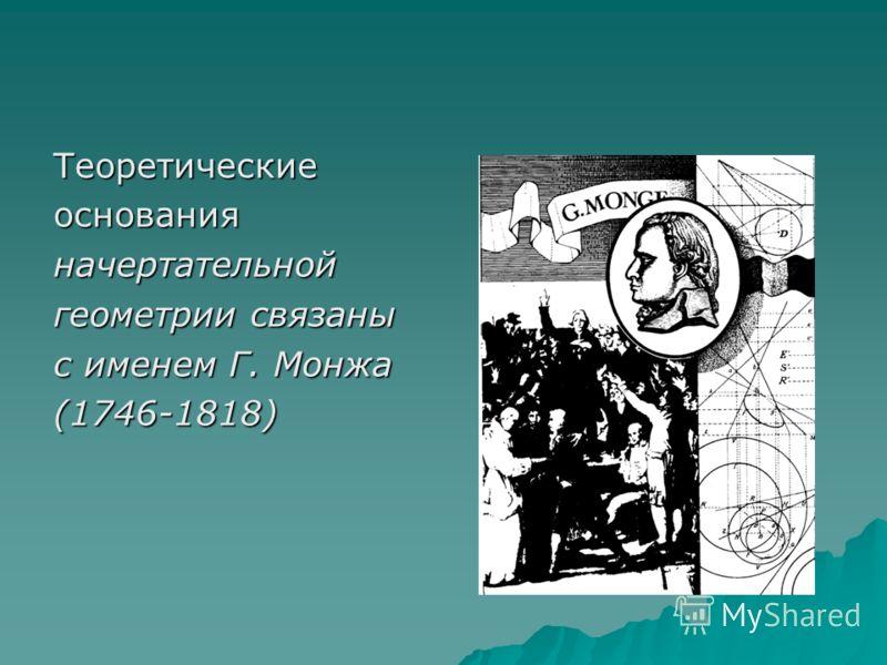 Теоретическиеоснованияначертательной геометрии связаны с именем Г. Монжа (1746-1818)