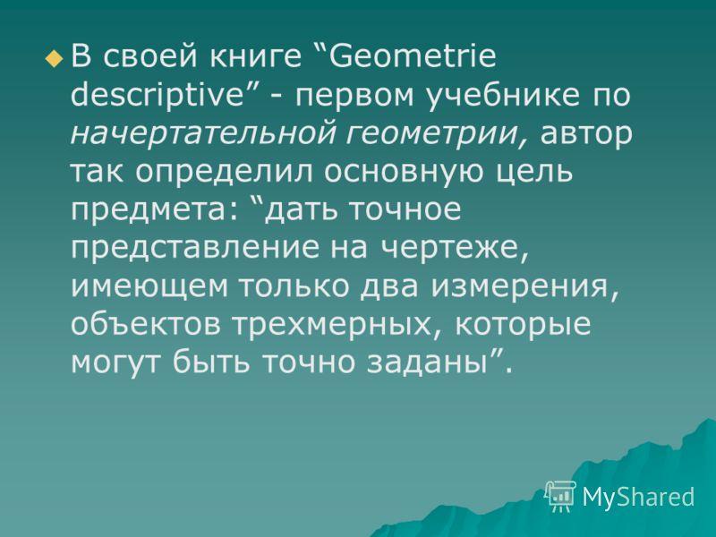 В своей книге Geometrie descriptive - первом учебнике по начертательной геометрии, автор так определил основную цель предмета: дать точное представление на чертеже, имеющем только два измерения, объектов трехмерных, которые могут быть точно заданы.