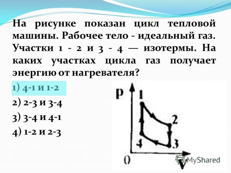 На рисунке показан цикл тепловой машины. Рабочее тело - идеальный газ. Участки 1 - 2 и 3 - 4 изотермы. На каких участках цикла газ получает энергию от нагревателя? 1) 4-1 и 1-2 2) 2-3 и 3-4 3) 3-4 и 4-1 4) 1-2 и 2-3
