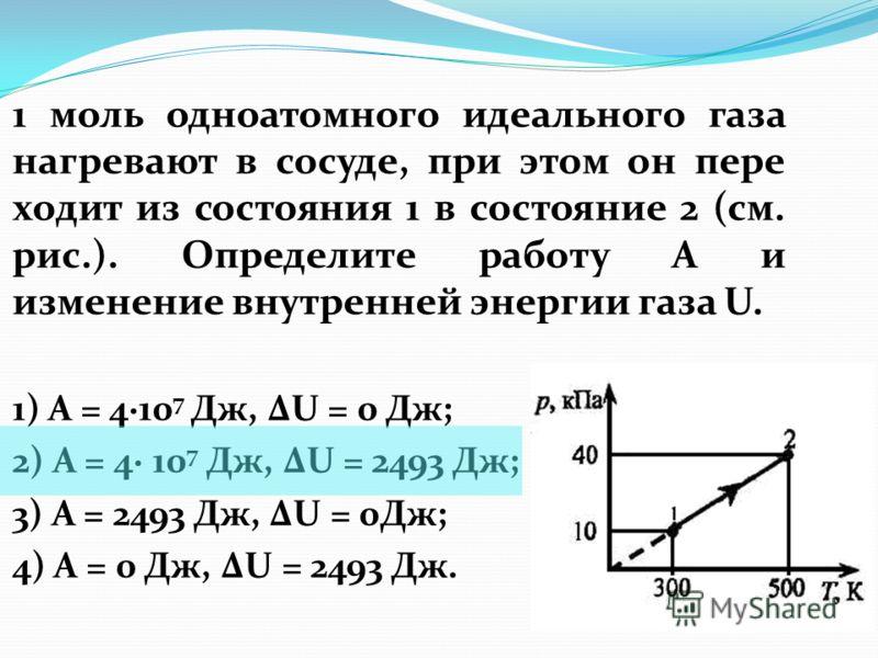 1 моль одноатомного идеального газа нагревают в сосуде, при этом он пере ходит из состояния 1 в состояние 2 (см. рис.). Определите работу A и изменение внутренней энергии газа U. 1) A = 410 7 Дж, U = 0 Дж; 2) А = 4 10 7 Дж, U = 2493 Дж; 3) A = 2493 Д