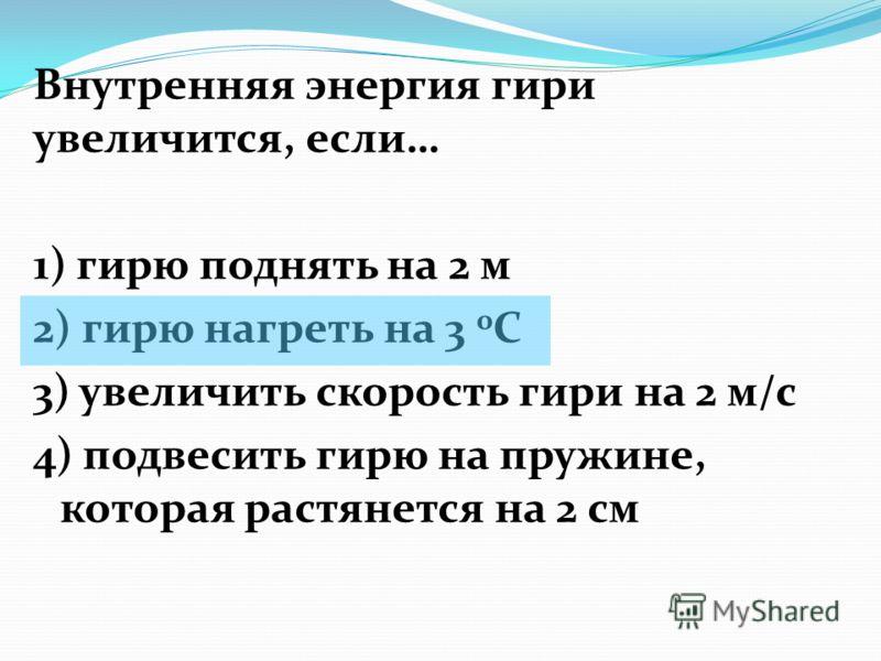 Внутренняя энергия гири увеличится, если… 1) гирю поднять на 2 м 2) гирю нагреть на 3 0 С 3) увеличить скорость гири на 2 м/с 4) подвесить гирю на пружине, которая растянется на 2 см