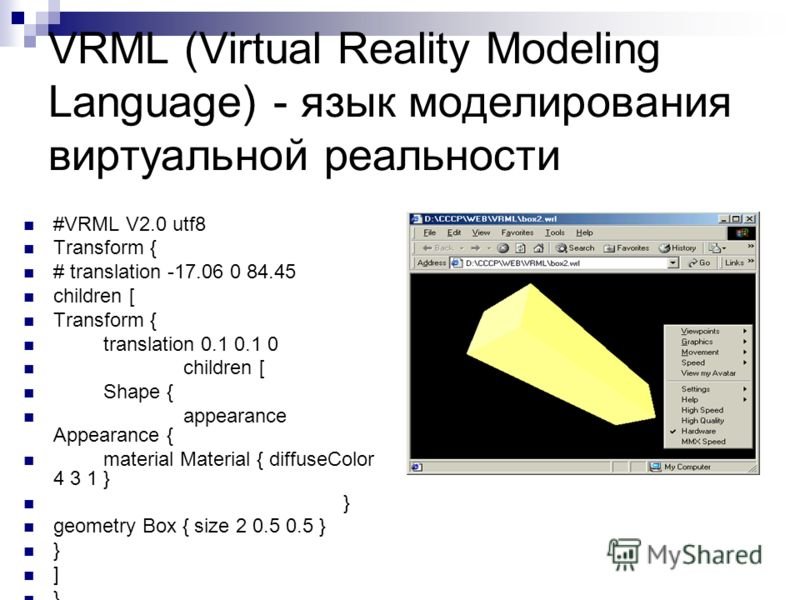 VRML (Virtual Reality Modeling Language) - язык моделирования виртуальной реальности #VRML V2.0 utf8 Transform { # translation -17.06 0 84.45 children [ Transform { translation 0.1 0.1 0 children [ Shape { appearance Appearance { material Material {