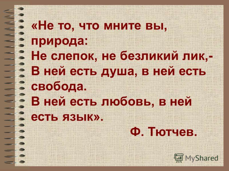 «Не то, что мните вы, природа: Не слепок, не безликий лик,- В ней есть душа, в ней есть свобода. В ней есть любовь, в ней есть язык». Ф. Тютчев.