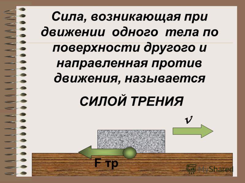 Сила, возникающая при движении одного тела по поверхности другого и направленная против движения, называется СИЛОЙ ТРЕНИЯ F тр v