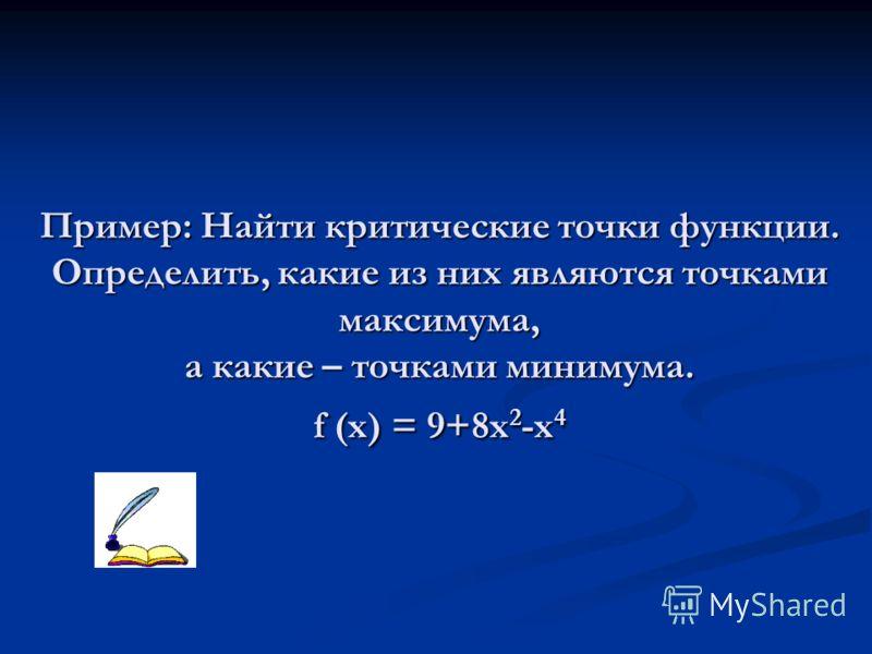 Пример: Найти критические точки функции. Определить, какие из них являются точками максимума, а какие – точками минимума. f (x) = 9+8x 2 -x 4