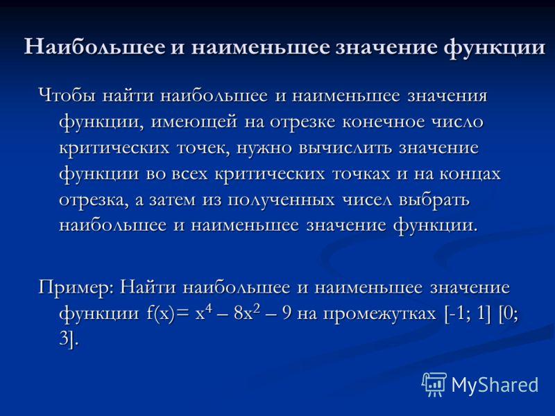 Наибольшее и наименьшее значение функции Чтобы найти наибольшее и наименьшее значения функции, имеющей на отрезке конечное число критических точек, нужно вычислить значение функции во всех критических точках и на концах отрезка, а затем из полученных
