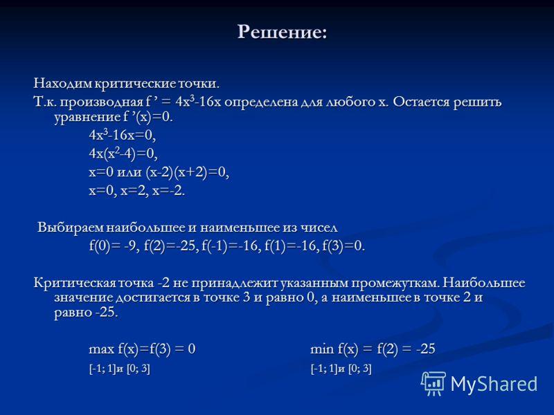 Решение: Решение: Находим критические точки. Т.к. производная f = 4х 3 -16х определена для любого х. Остается решить уравнение f (х)=0. 4х 3 -16х=0, 4х(х 2 -4)=0, х=0 или (х-2)(х+2)=0, х=0, х=2, х=-2. Выбираем наибольшее и наименьшее из чисел Выбирае