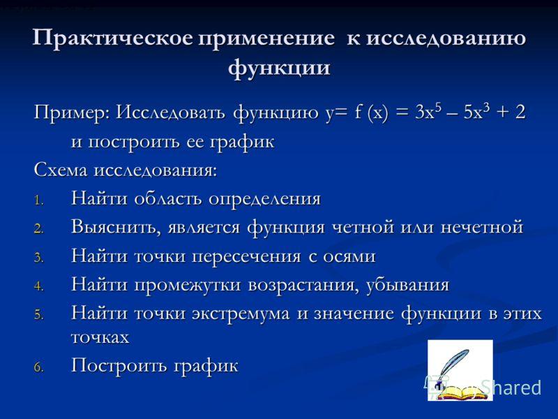 Практическое применение к исследованию функции Пример: Исследовать функцию y= f (x) = 3x 5 – 5x 3 + 2 и построить ее график Схема исследования: 1. Найти область определения 2. Выяснить, является функция четной или нечетной 3. Найти точки пересечения