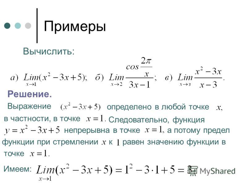 Примеры Вычислить: Решение. Выражение определено в любой точке в частности, в точке Следовательно, функция непрерывна в точке а потому предел функции при стремлении к равен значению функции в точке Имеем: