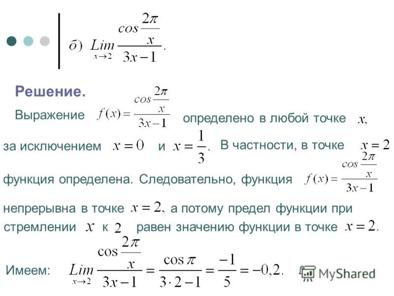 Решение. Выражение определено в любой точке В частности, в точке Следовательно, функция непрерывна в точке а потому предел функции при стремлении к равен значению функции в точке Имеем: за исключением и функция определена.