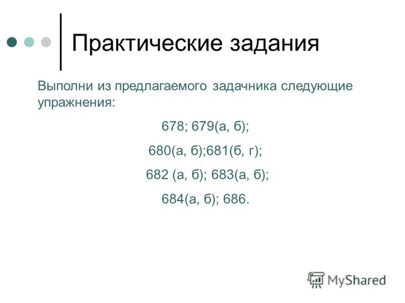 Практические задания Выполни из предлагаемого задачника следующие упражнения: 678; 679(а, б); 680(а, б);681(б, г); 682 (а, б); 683(а, б); 684(а, б); 686.
