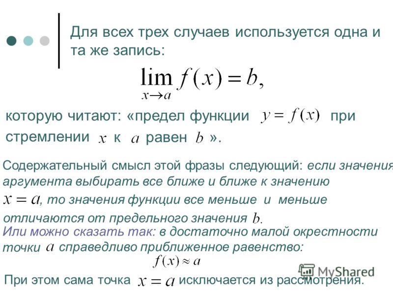 Для всех трех случаев используется одна и та же запись: которую читают: «предел функциипри стремлении к равен ». Содержательный смысл этой фразы следующий: если значения аргумента выбирать все ближе и ближе к значению, то значения функции все меньше