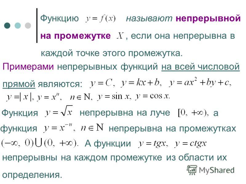Функцию называют непрерывной на промежутке, если она непрерывна в каждой точке этого промежутка. Примерами непрерывных функций на всей числовой прямой являются: Функция непрерывна на луче а функция непрерывна на промежутках А функции непрерывны на ка