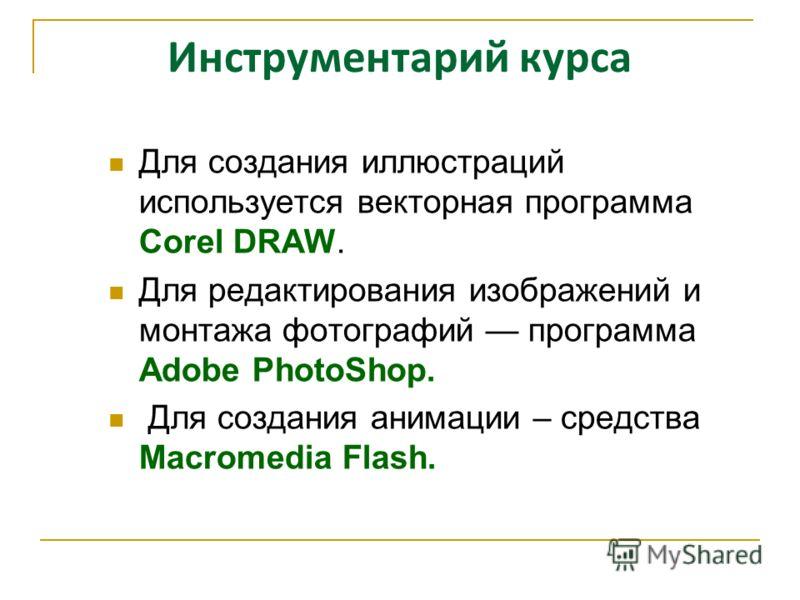 Инструментарий курса Для создания иллюстраций используется векторная программа Corel DRAW. Для редактирования изображений и монтажа фотографий программа Adobe PhotoShop. Для создания анимации – средства Macromedia Flash.