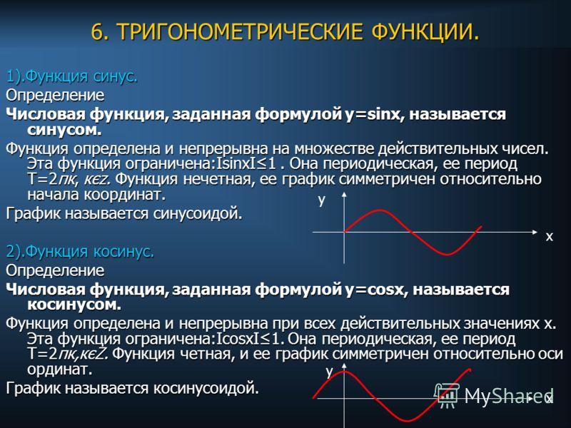 6. ТРИГОНОМЕТРИЧЕСКИЕ ФУНКЦИИ. 1).Функция синус. Определение Числовая функция, заданная формулой у=sinx, называется синусом. Функция определена и непрерывна на множестве действительных чисел. Эта функция ограничена:IsinxІ1. Она периодическая, ее пери