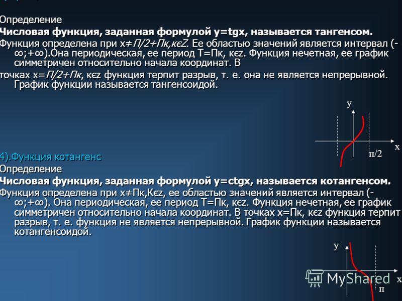 3)Функция тангенс. Определение Числовая функция, заданная формулой у=tgx, называется тангенсом. Функция определена при хП/2+Пк,кєZ. Ее областью значений является интервал (- ;+).Она периодическая, ее период Т=Пк, кєz. Функция нечетная, ее график симм