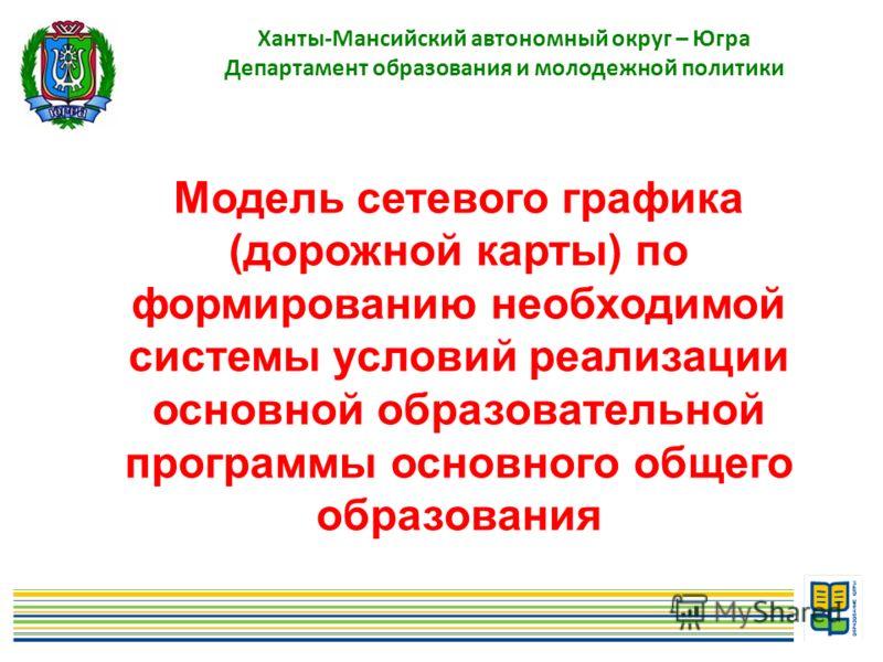 1 Ханты-Мансийский автономный округ – Югра Департамент образования и молодежной политики Модель сетевого графика (дорожной карты) по формированию необходимой системы условий реализации основной образовательной программы основного общего образования