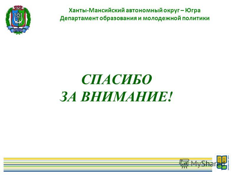 СПАСИБО ЗА ВНИМАНИЕ! Ханты-Мансийский автономный округ – Югра Департамент образования и молодежной политики