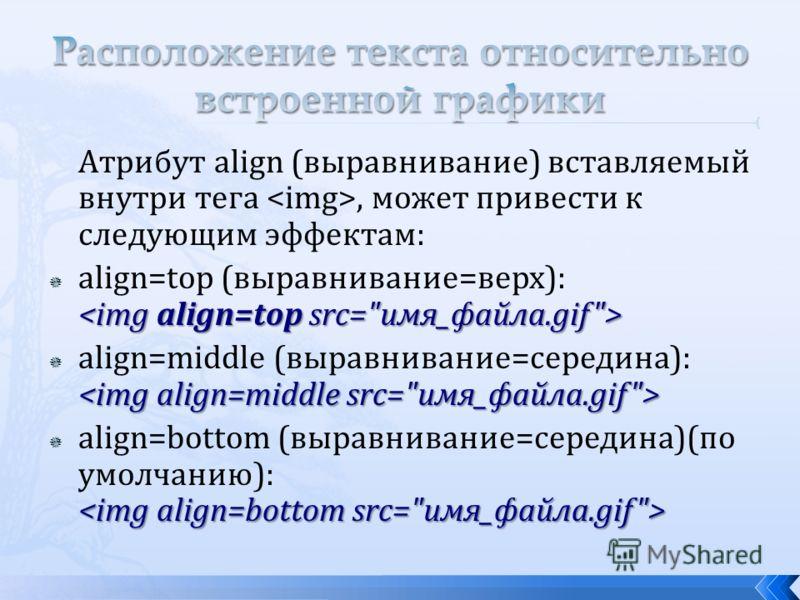 Атрибут align (выравнивание) вставляемый внутри тега, может привести к следующим эффектам: align=top (выравнивание=верх): align=middle (выравнивание=середина): align=bottom (выравнивание=середина)(по умолчанию):