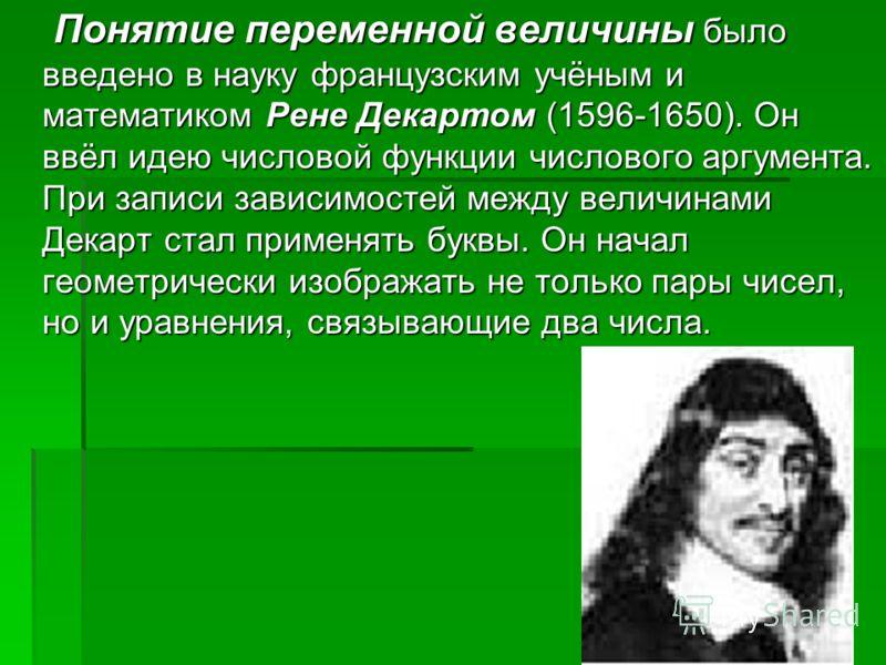 Понятие переменной величины было введено в науку французским учёным и математиком Рене Декартом (1596-1650). Он ввёл идею числовой функции числового аргумента. При записи зависимостей между величинами Декарт стал применять буквы. Он начал геометричес