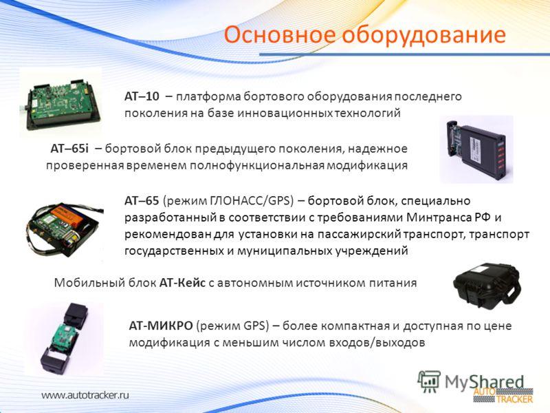 Основное оборудование Мобильный блок АТ-Кейс с автономным источником питания АТ–65i – бортовой блок предыдущего поколения, надежное проверенная временем полнофункциональная модификация АТ-МИКРО (режим GPS) – более компактная и доступная по цене модиф