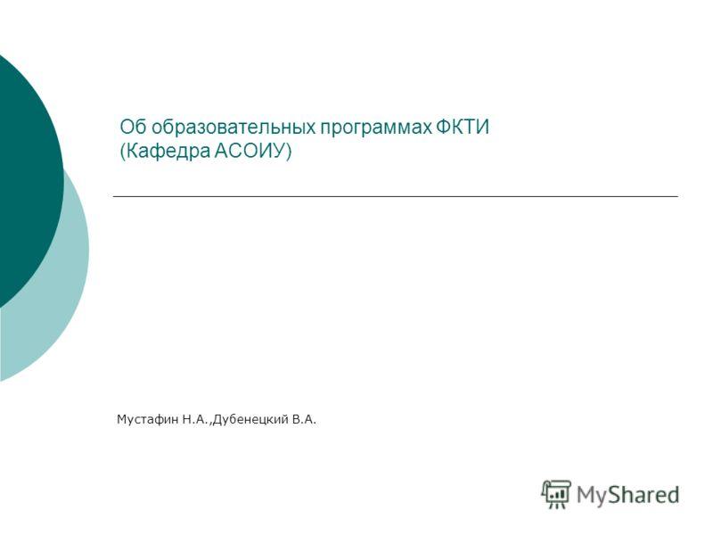 Об образовательных программах ФКТИ (Кафедра АСОИУ) Мустафин Н.А.,Дубенецкий В.А.