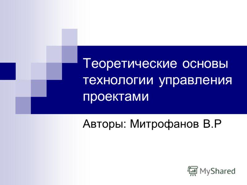 Теоретические основы технологии управления проектами Авторы: Митрофанов В.Р