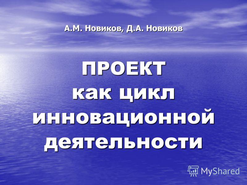 А.М. Новиков, Д.А. Новиков ПРОЕКТ как цикл инновационной деятельности