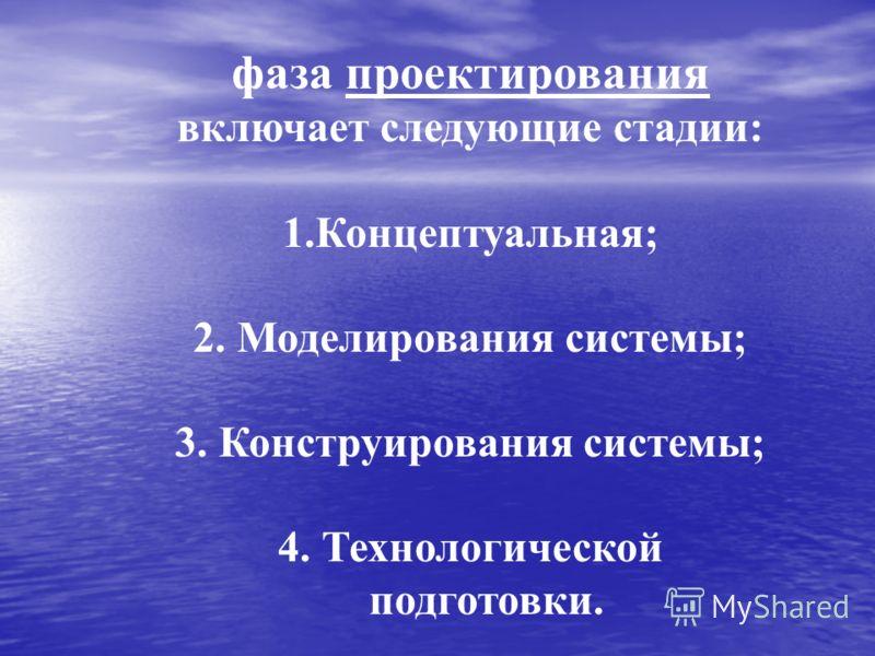 фаза проектирования включает следующие стадии: 1.Концептуальная; 2. Моделирования системы; 3. Конструирования системы; 4. Технологической подготовки.