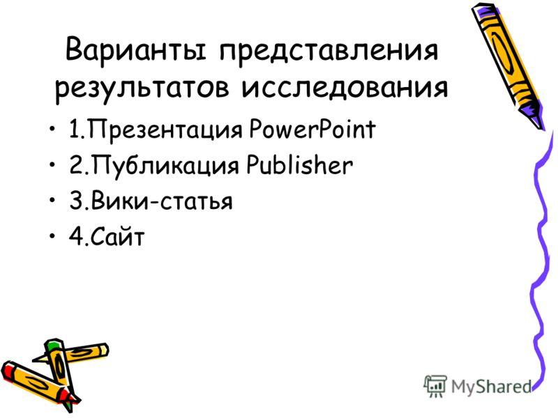 Варианты представления результатов исследования 1.Презентация PowerPoint 2.Публикация Publisher 3.Вики-статья 4.Сайт