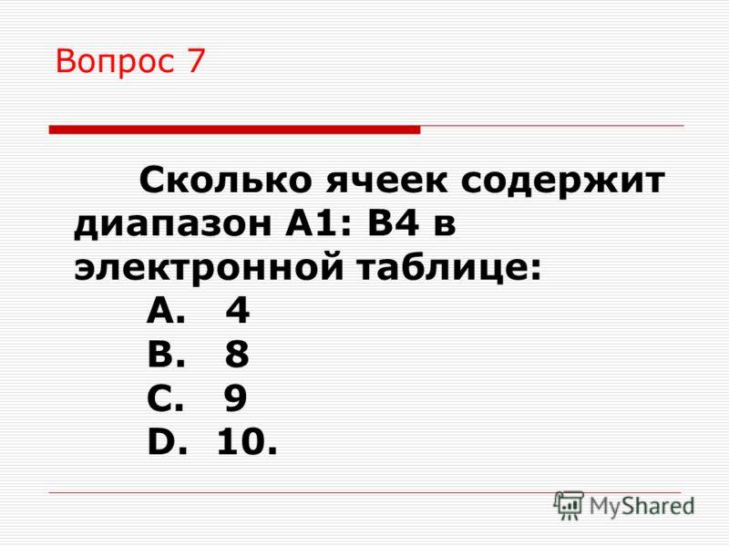 Вопрос 7 Сколько ячеек содержит диапазон А1: В4 в электронной таблице: A. 4 B. 8 C. 9 D. 10.